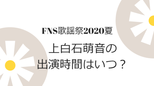 FNS歌謡祭2020上白石萌音の出演時間と曲目は?