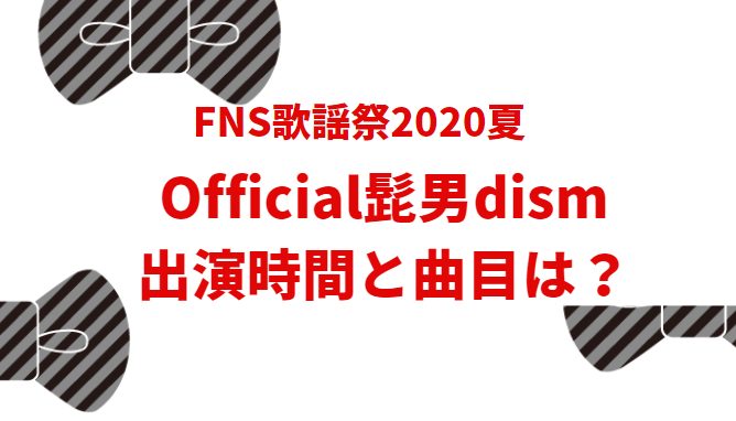 FNS歌謡祭2020夏official髭男dismの出演時間と曲目は?