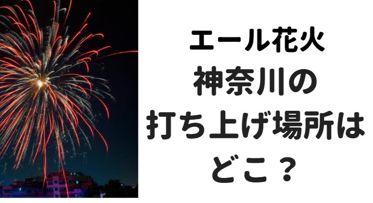 エール花火神奈川の打ち上げ場所はどこ?
