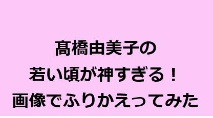 髙橋由美子の若い頃が神すぎる!画像で振り返り