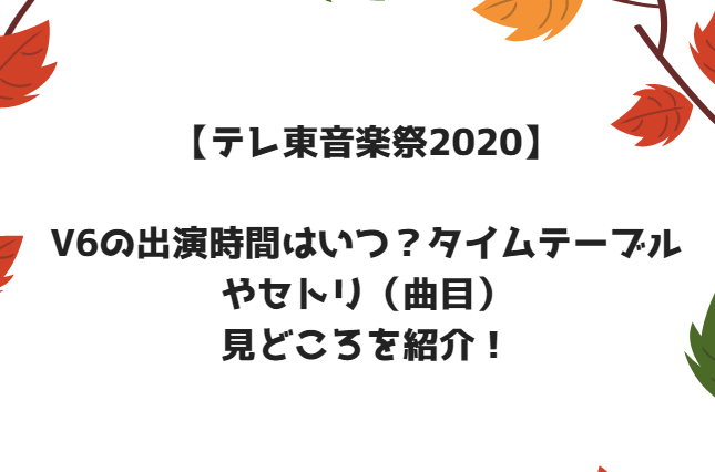 テレ東音楽祭2020秋V6の出演時間はいつ?タイムテーブルやセトリ(曲目)見どころを紹介